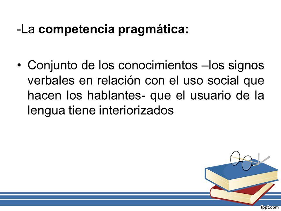 -La competencia pragmática: Conjunto de los conocimientos –los signos verbales en relación con el uso social que hacen los hablantes- que el usuario d