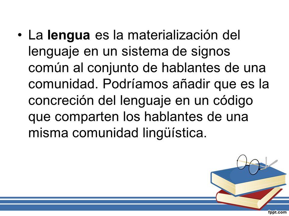 La lengua es la materialización del lenguaje en un sistema de signos común al conjunto de hablantes de una comunidad. Podríamos añadir que es la concr