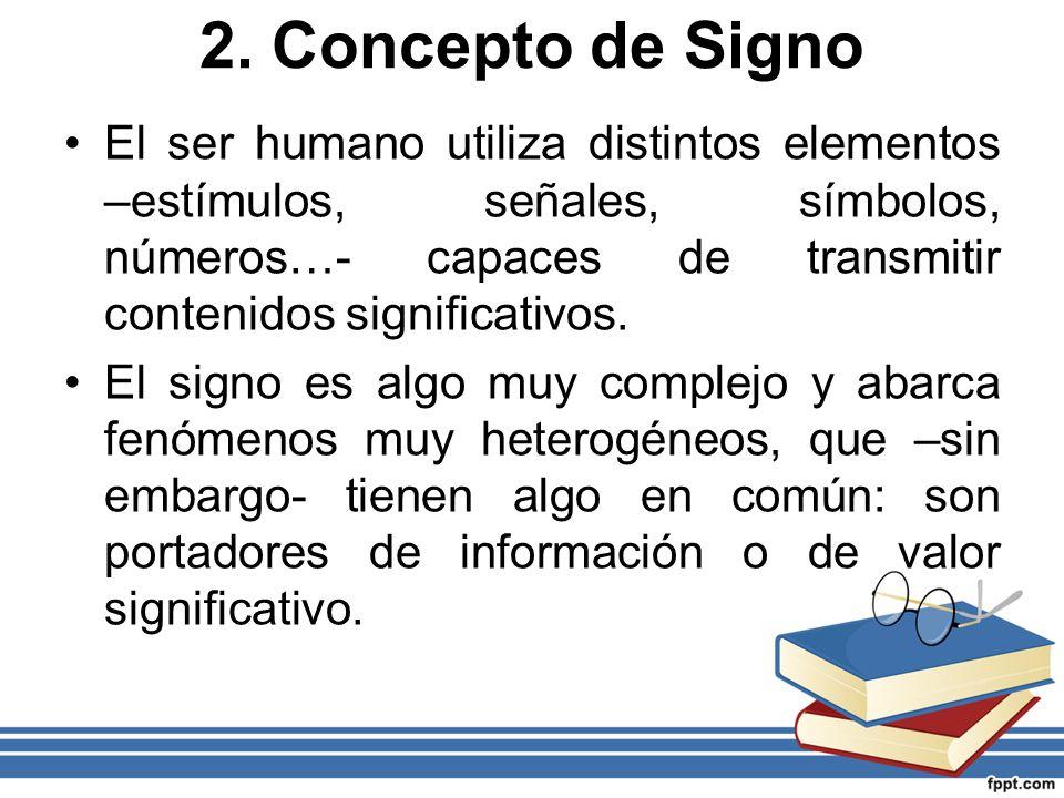 2. Concepto de Signo El ser humano utiliza distintos elementos –estímulos, señales, símbolos, números…- capaces de transmitir contenidos significativo