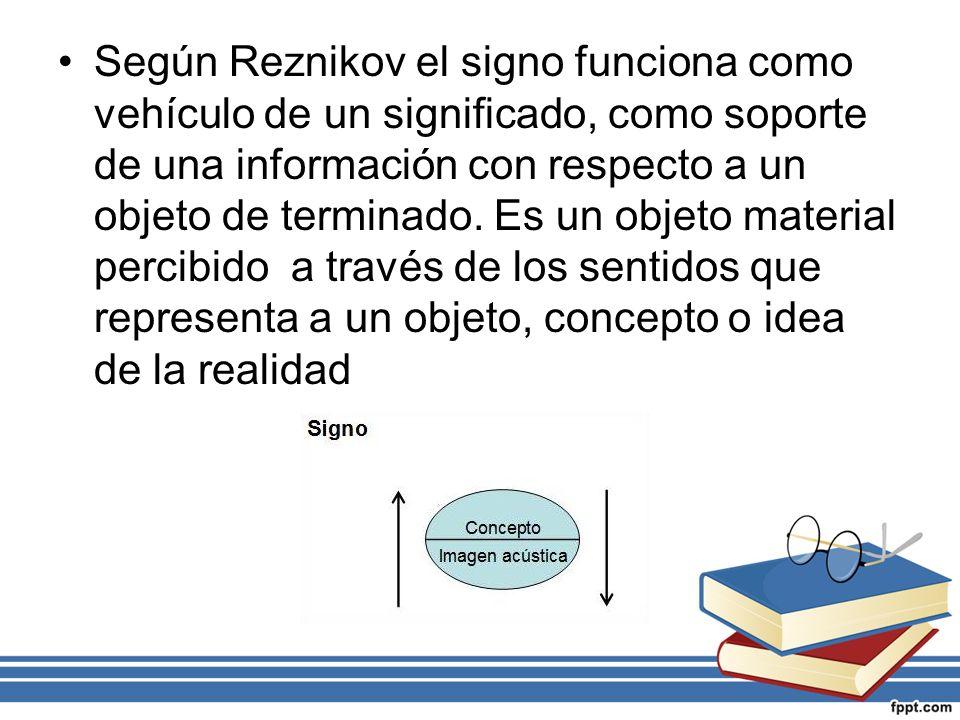 Según Reznikov el signo funciona como vehículo de un significado, como soporte de una información con respecto a un objeto de terminado. Es un objeto