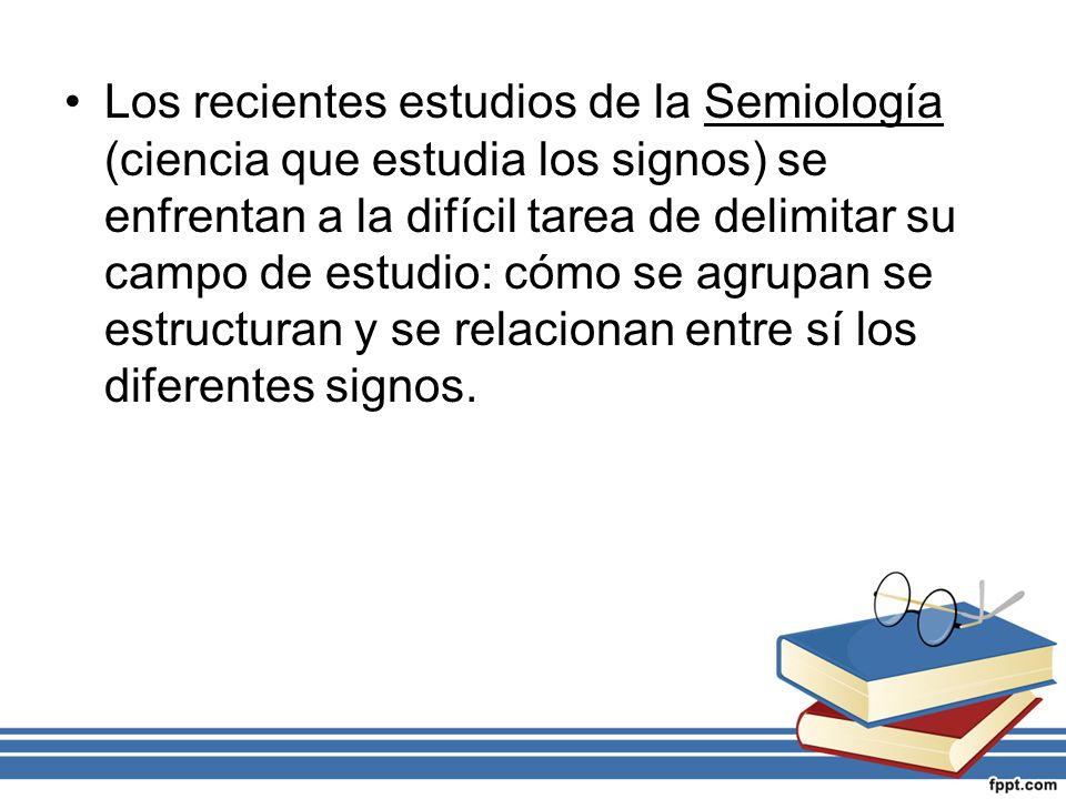 Los recientes estudios de la Semiología (ciencia que estudia los signos) se enfrentan a la difícil tarea de delimitar su campo de estudio: cómo se agr