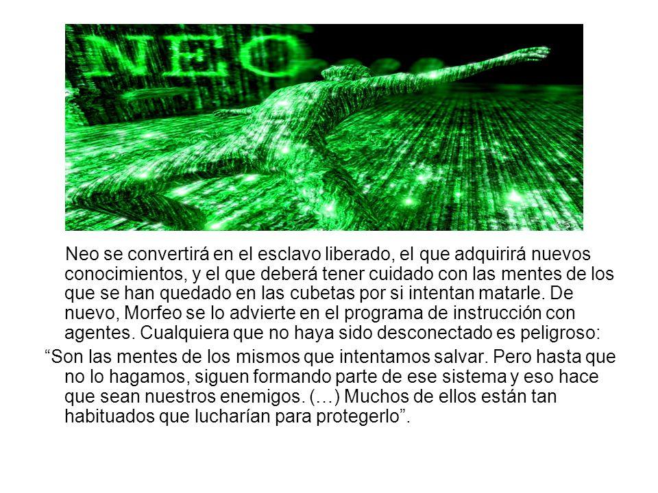 Neo se convertirá en el esclavo liberado, el que adquirirá nuevos conocimientos, y el que deberá tener cuidado con las mentes de los que se han quedad
