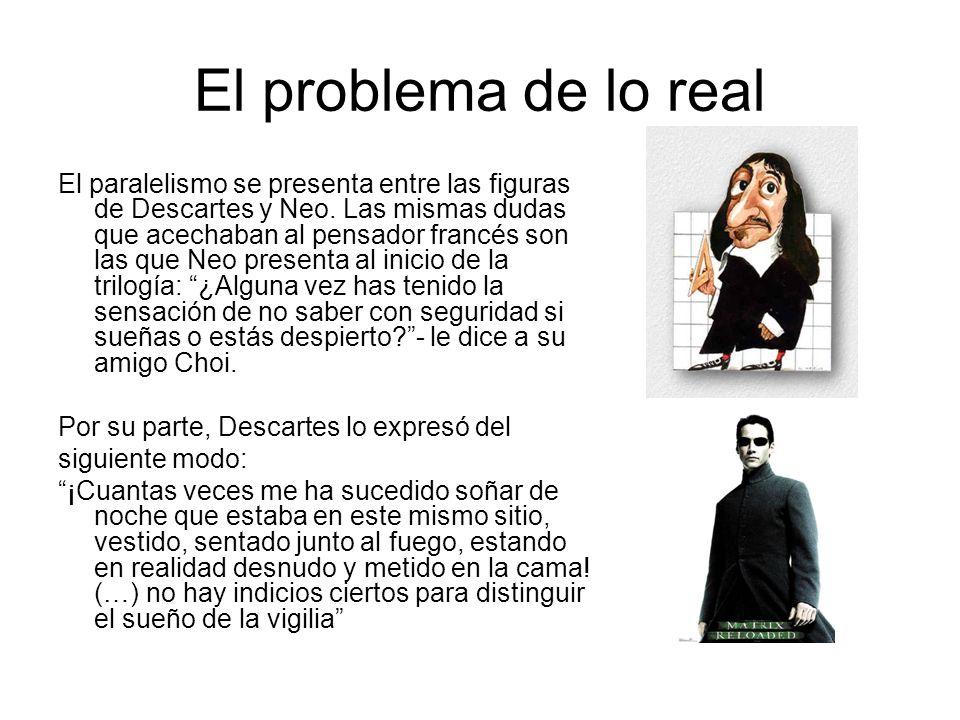 El problema de lo real El paralelismo se presenta entre las figuras de Descartes y Neo. Las mismas dudas que acechaban al pensador francés son las que