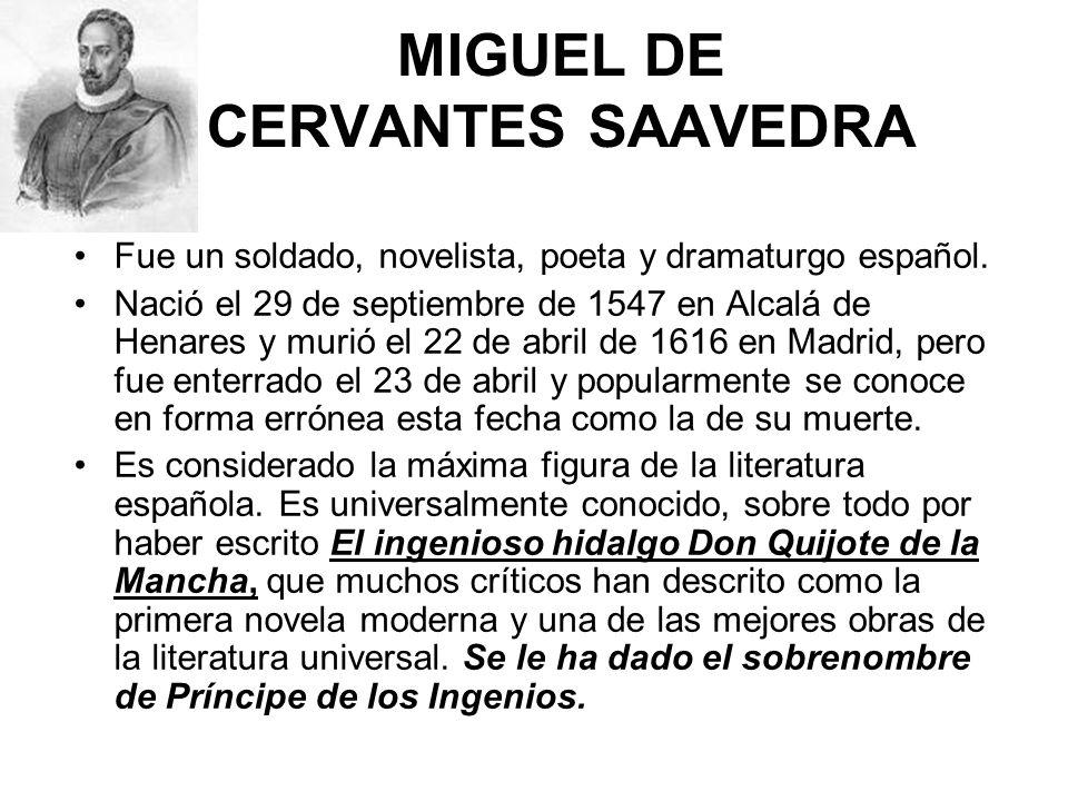 MIGUEL DE CERVANTES SAAVEDRA Fue un soldado, novelista, poeta y dramaturgo español. Nació el 29 de septiembre de 1547 en Alcalá de Henares y murió el