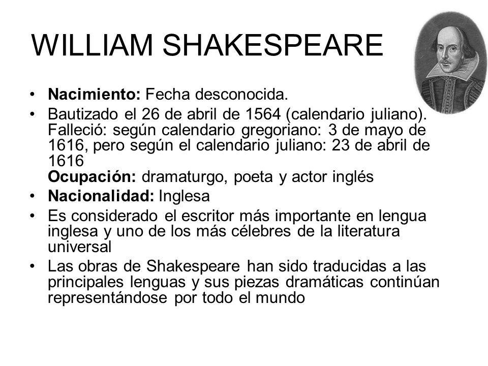 WILLIAM SHAKESPEARE Nacimiento: Fecha desconocida. Bautizado el 26 de abril de 1564 (calendario juliano). Falleció: según calendario gregoriano: 3 de