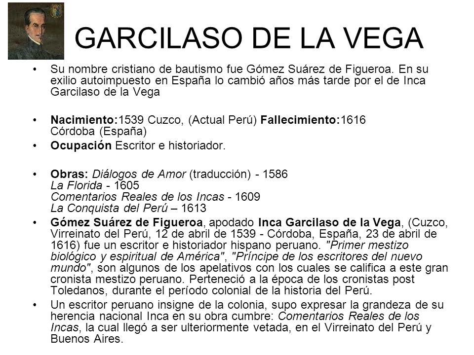 GARCILASO DE LA VEGA Su nombre cristiano de bautismo fue Gómez Suárez de Figueroa. En su exilio autoimpuesto en España lo cambió años más tarde por el