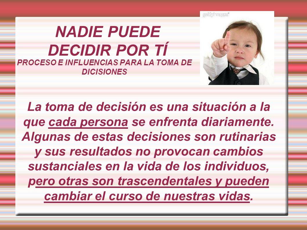 NADIE PUEDE DECIDIR POR TÍ PROCESO E INFLUENCIAS PARA LA TOMA DE DICISIONES La toma de decisión es una situación a la que cada persona se enfrenta dia