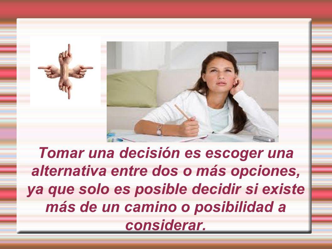 Tomar una decisión es escoger una alternativa entre dos o más opciones, ya que solo es posible decidir si existe más de un camino o posibilidad a cons
