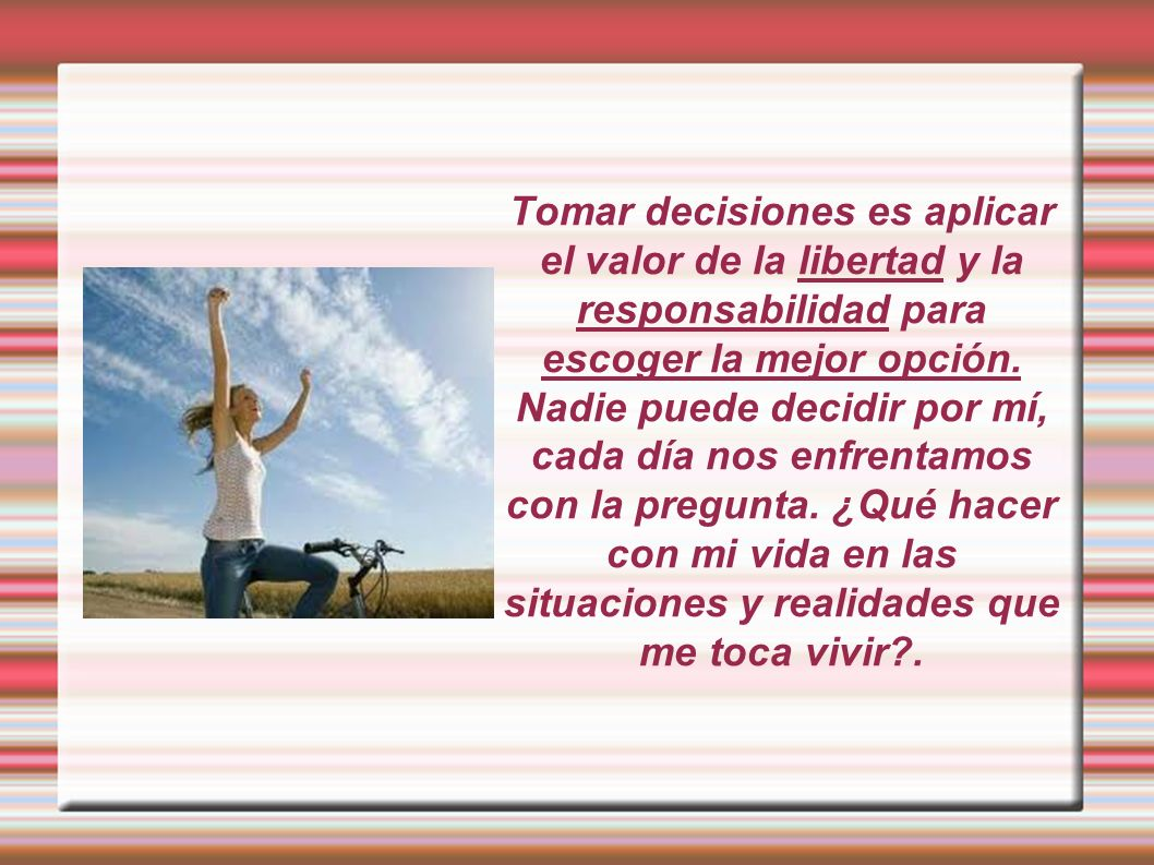 Tomar decisiones es aplicar el valor de la libertad y la responsabilidad para escoger la mejor opción. Nadie puede decidir por mí, cada día nos enfren