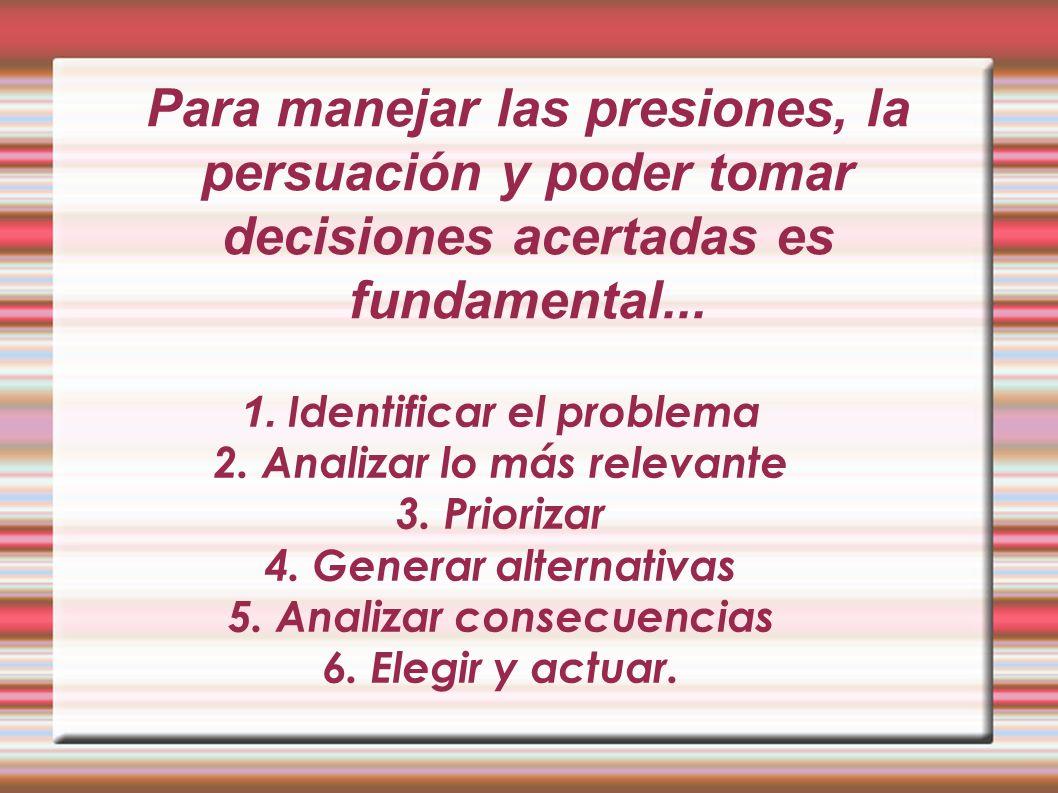 Para manejar las presiones, la persuación y poder tomar decisiones acertadas es fundamental... 1. Identificar el problema 2. Analizar lo más relevante