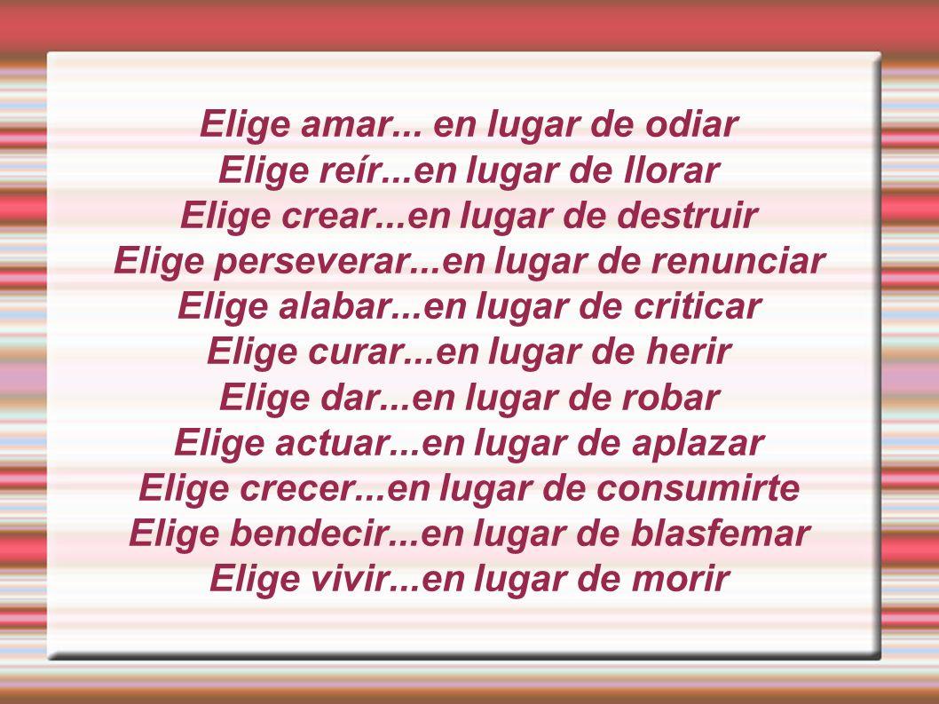 Elige amar... en lugar de odiar Elige reír...en lugar de llorar Elige crear...en lugar de destruir Elige perseverar...en lugar de renunciar Elige alab