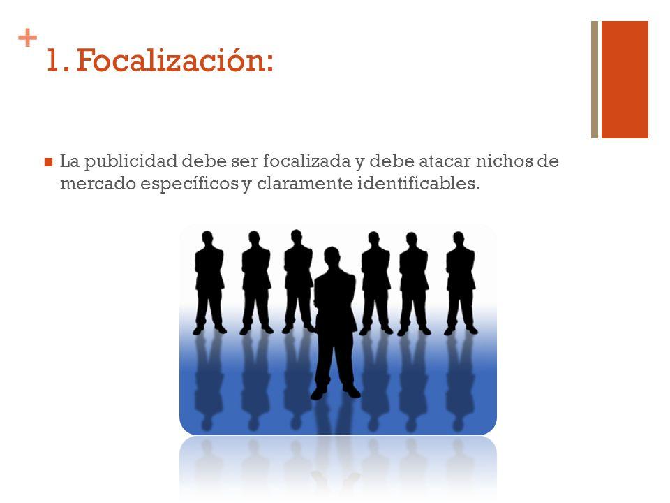 + 1. Focalización: La publicidad debe ser focalizada y debe atacar nichos de mercado específicos y claramente identificables.