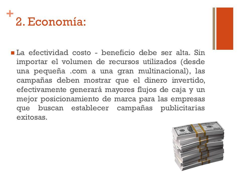 + 2. Economía: La efectividad costo - beneficio debe ser alta. Sin importar el volumen de recursos utilizados (desde una pequeña.com a una gran multin