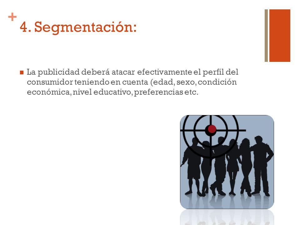 + 4. Segmentación: La publicidad deberá atacar efectivamente el perfil del consumidor teniendo en cuenta (edad, sexo, condición económica, nivel educa