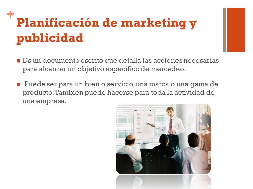 + Planificación de marketing y publicidad Ds un documento escrito que detalla las acciones necesarias para alcanzar un objetivo específico de mercadeo