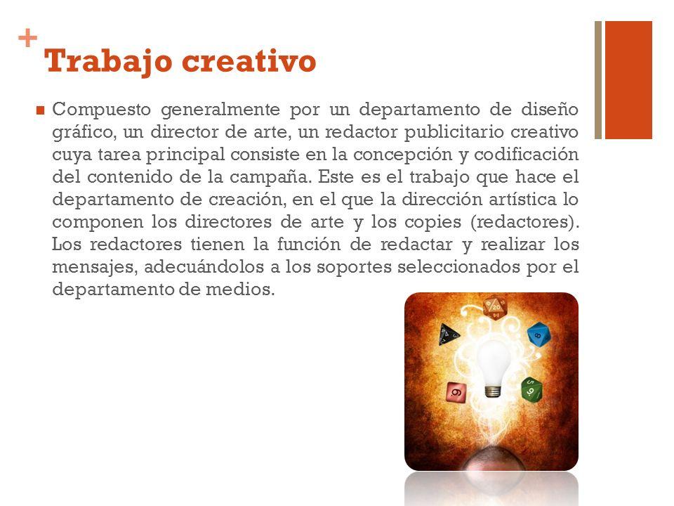 + Trabajo creativo Compuesto generalmente por un departamento de diseño gráfico, un director de arte, un redactor publicitario creativo cuya tarea pri