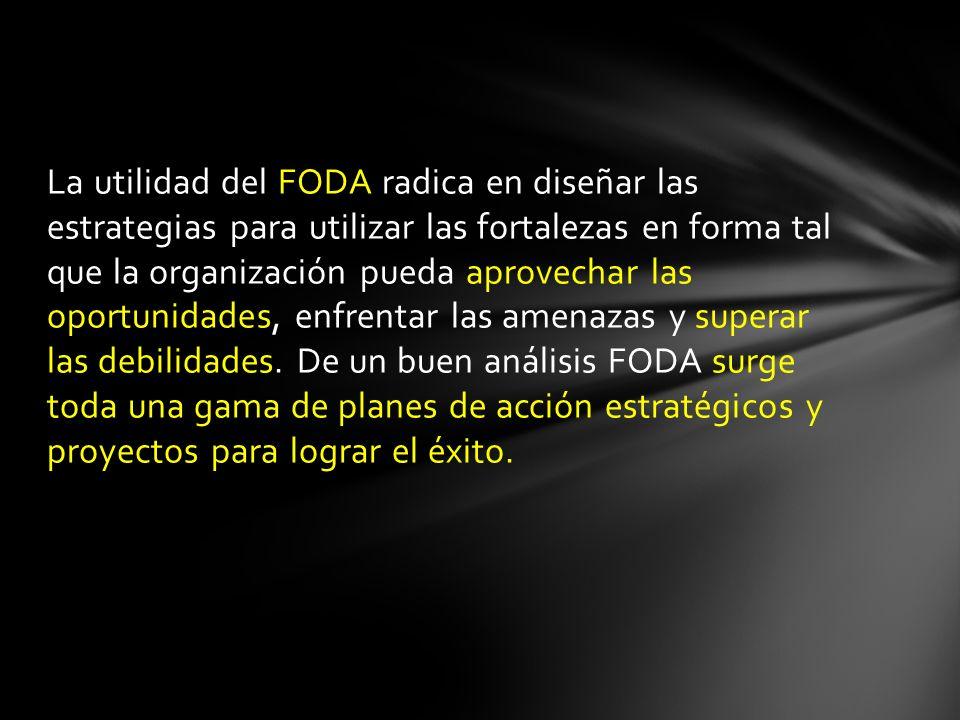 La utilidad del FODA radica en diseñar las estrategias para utilizar las fortalezas en forma tal que la organización pueda aprovechar las oportunidade