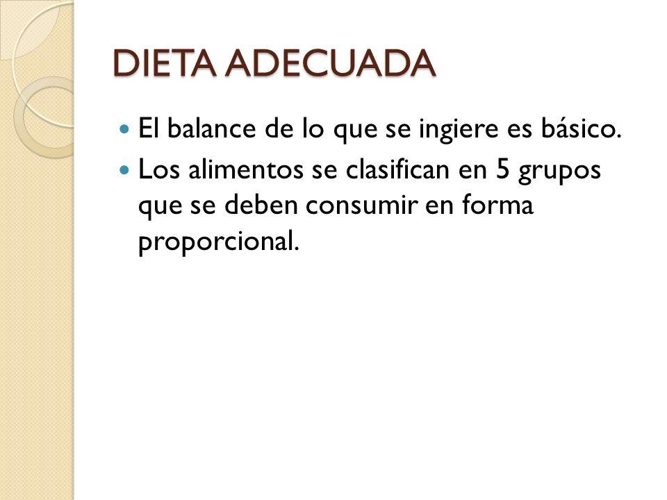 DIETA ADECUADA El balance de lo que se ingiere es básico. Los alimentos se clasifican en 5 grupos que se deben consumir en forma proporcional.