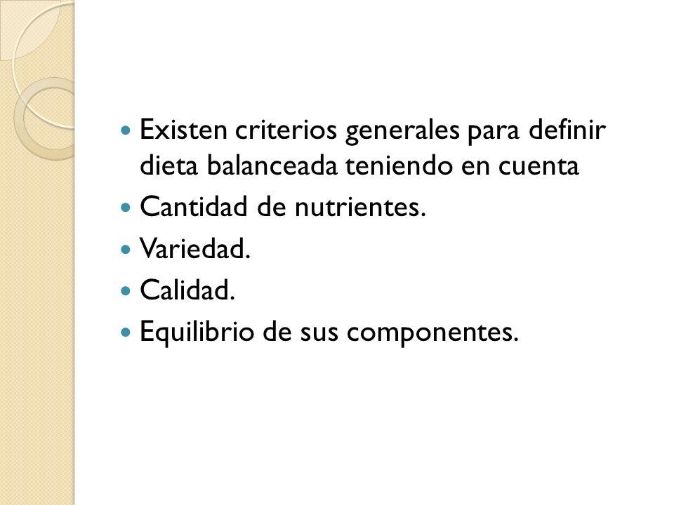 Existen criterios generales para definir dieta balanceada teniendo en cuenta Cantidad de nutrientes. Variedad. Calidad. Equilibrio de sus componentes.