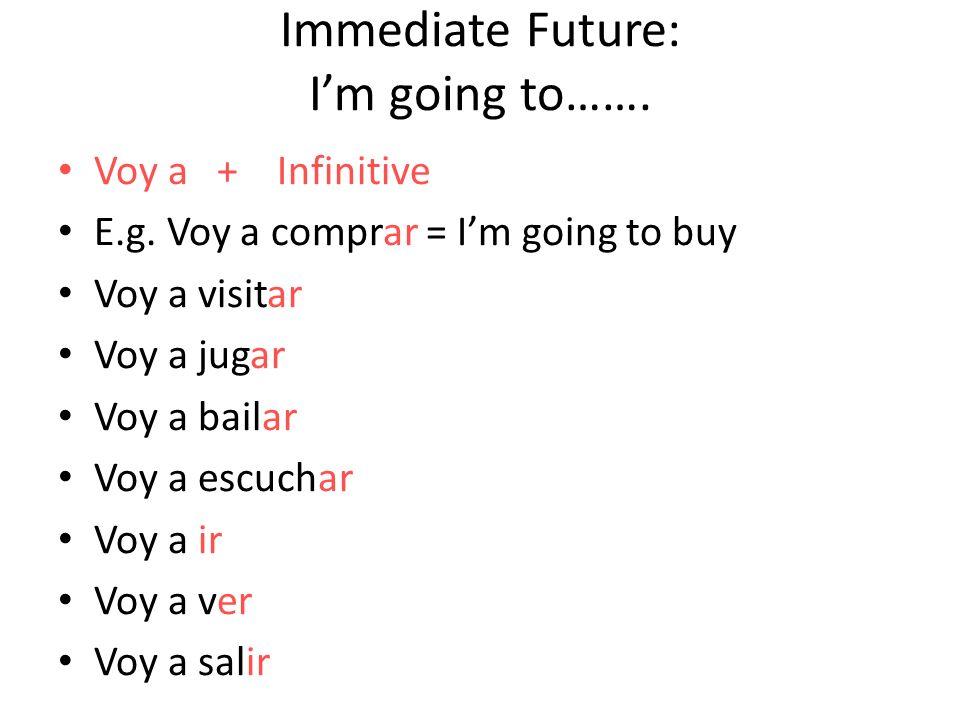 Immediate Future: Im going to……. Voy a + Infinitive E.g. Voy a comprar = Im going to buy Voy a visitar Voy a jugar Voy a bailar Voy a escuchar Voy a i