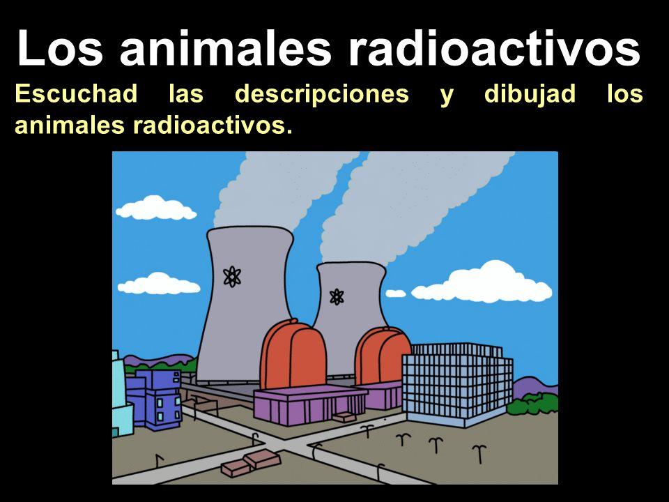 Los animales radioactivos Escuchad las descripciones y dibujad los animales radioactivos.