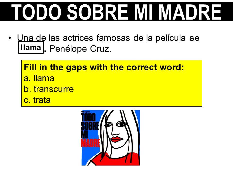 Una de las actrices famosas de la película se ………. Penélope Cruz. Fill in the gaps with the correct word: a. llama b. transcurre c. trata llama TODO S