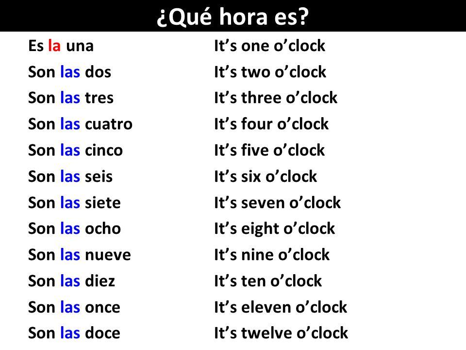 ¿Qué hora es? Es la unaIts one oclock Son las dosIts two oclock Son las tres Its three oclock Son las cuatroIts four oclock Son las cincoIts five oclo