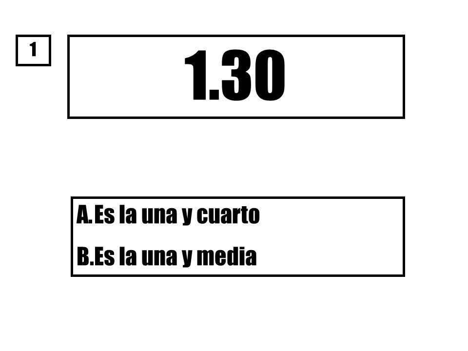 1.30 A.Es la una y cuarto B.Es la una y media 1