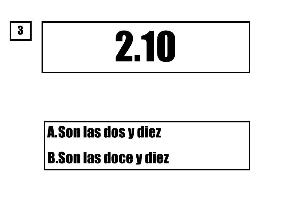 2.10 A.Son las dos y diez B.Son las doce y diez 3