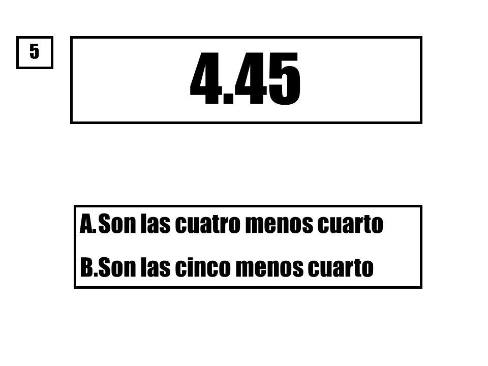 4.45 A.Son las cuatro menos cuarto B.Son las cinco menos cuarto 5