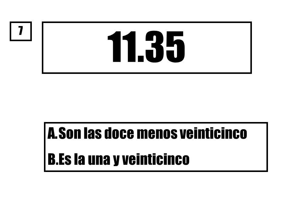 11.35 A.Son las doce menos veinticinco B.Es la una y veinticinco 7