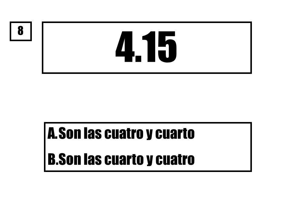 4.15 A.Son las cuatro y cuarto B.Son las cuarto y cuatro 8