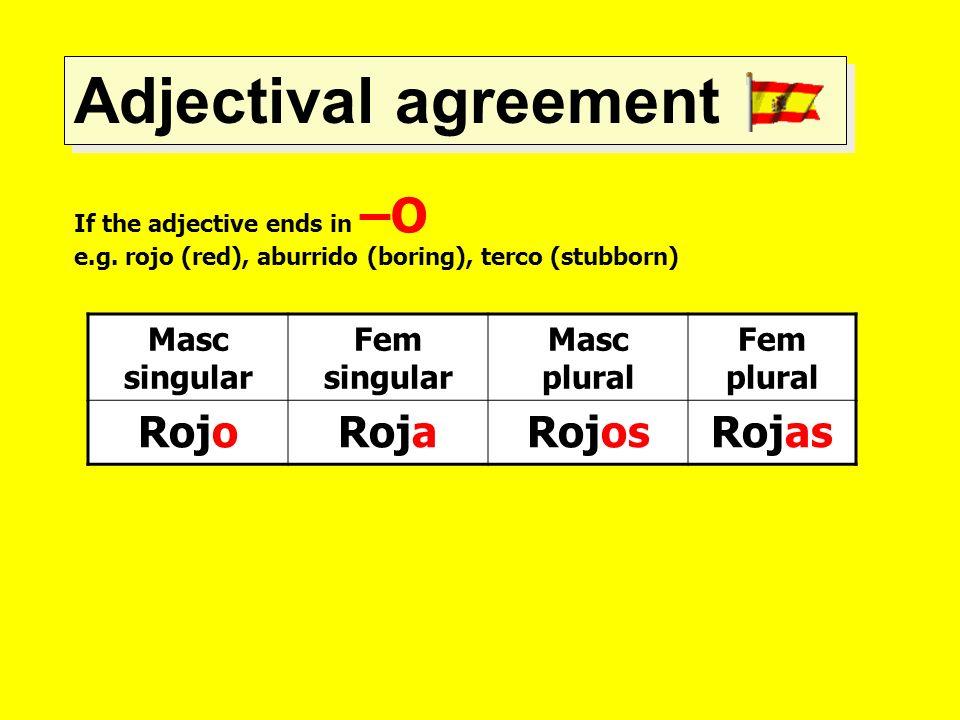 Adjectival agreement If the adjective ends in –O e.g. rojo (red), aburrido (boring), terco (stubborn) Masc singular Fem singular Masc plural Fem plura