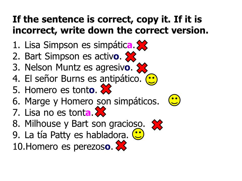 If the sentence is correct, copy it. If it is incorrect, write down the correct version. 1.Lisa Simpson es simpática. 2.Bart Simpson es activo. 3.Nels