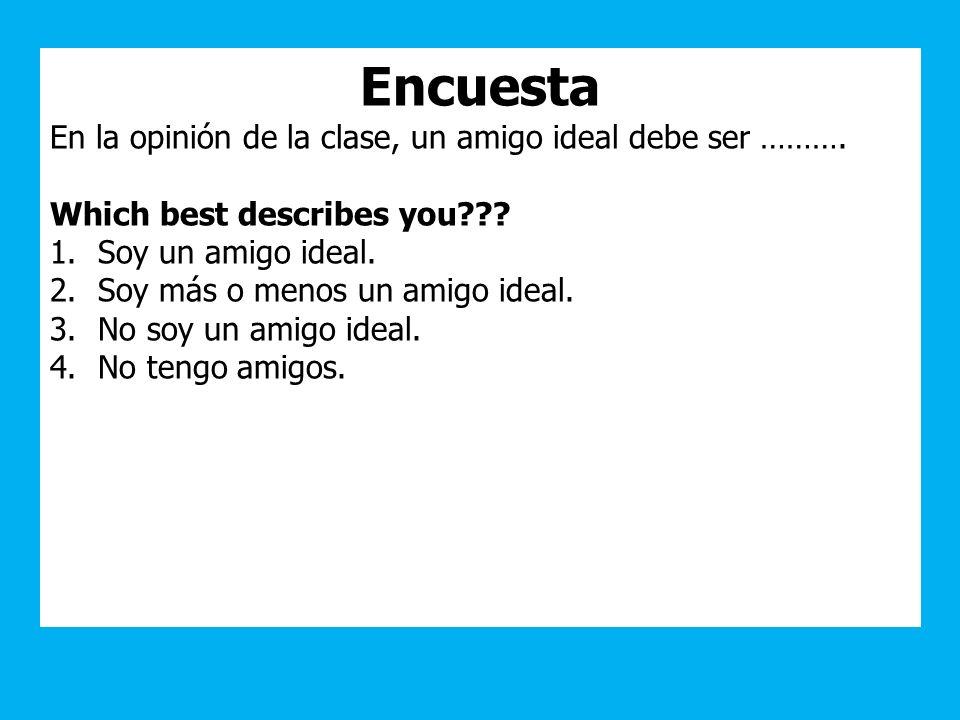 Encuesta En la opinión de la clase, un amigo ideal debe ser ………. Which best describes you??? 1.Soy un amigo ideal. 2.Soy más o menos un amigo ideal. 3
