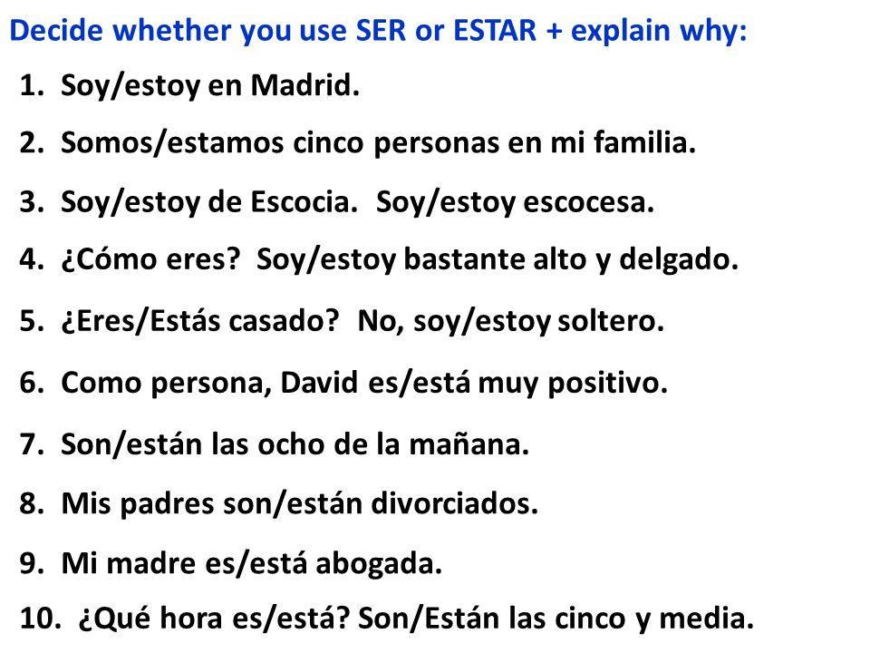 Decide whether you use SER or ESTAR + explain why: 1. Soy/estoy en Madrid. 2. Somos/estamos cinco personas en mi familia. 3. Soy/estoy de Escocia. Soy