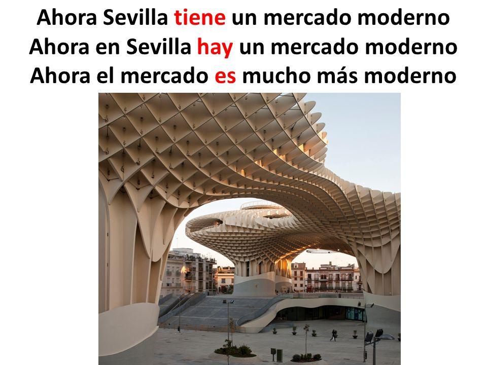 Ahora Sevilla tiene un mercado moderno Ahora en Sevilla hay un mercado moderno Ahora el mercado es mucho más moderno