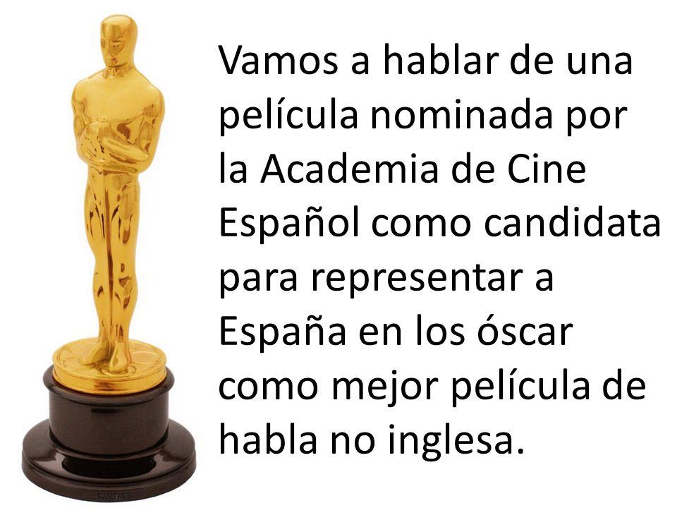 Vamos a hablar de una película nominada por la Academia de Cine Español como candidata para representar a España en los óscar como mejor película de habla no inglesa.