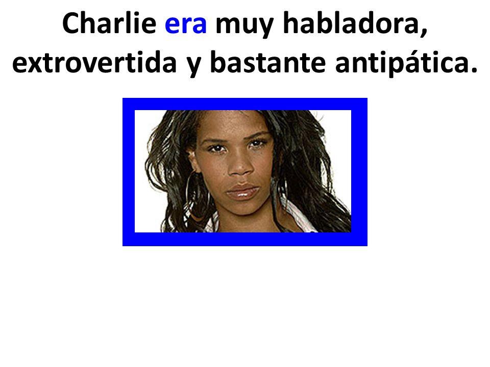 Charlie era muy habladora, extrovertida y bastante antipática.