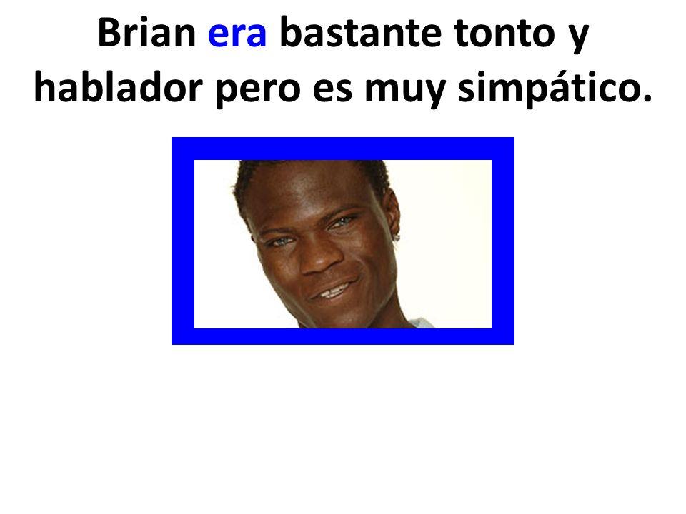 Brian era bastante tonto y hablador pero es muy simpático.