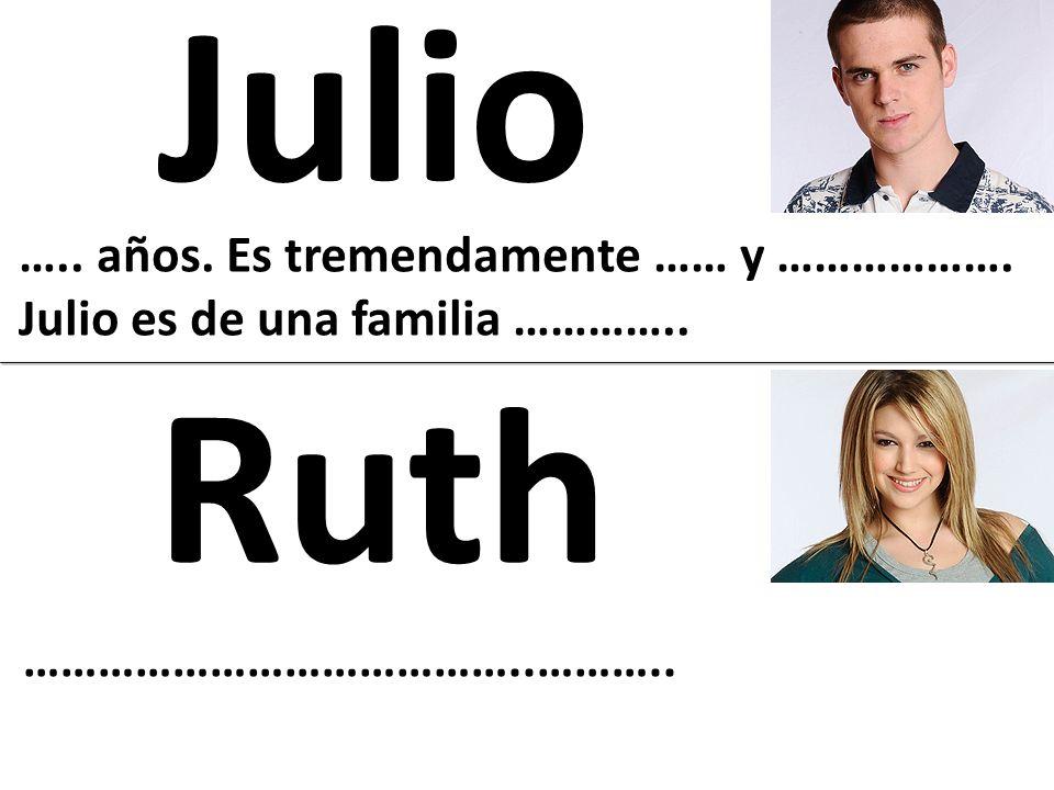Julio ….. años. Es tremendamente …… y ………………. Julio es de una familia ………….. Ruth …………………………………..………..