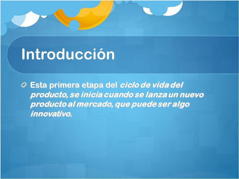 Introducción Esta primera etapa del ciclo de vida del producto, se inicia cuando se lanza un nuevo producto al mercado, que puede ser algo innovativo.