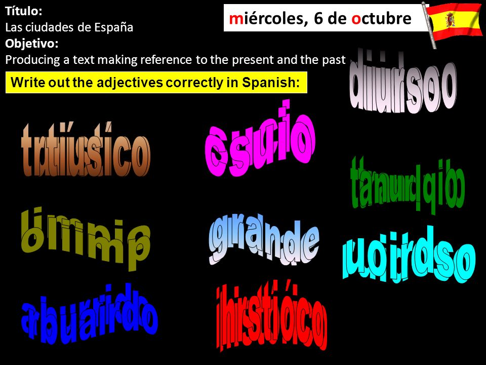 Título: Las ciudades de España Objetivo: Producing a text making reference to the present and the past miércoles, 6 de octubre Write out the adjectives correctly in Spanish: