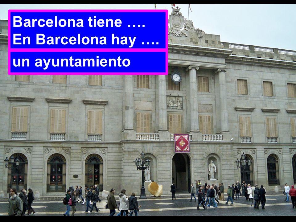Barcelona tiene …. En Barcelona hay …. un ayuntamiento