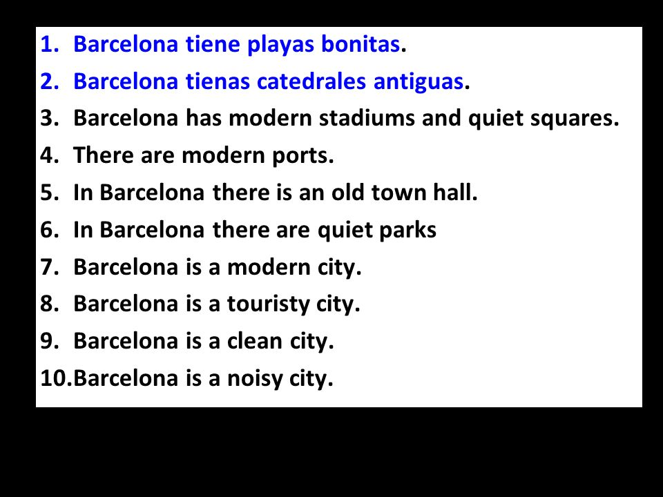 1.Barcelona tiene playas bonitas. 2.Barcelona tienas catedrales antiguas. 3.Barcelona has modern stadiums and quiet squares. 4.There are modern ports.