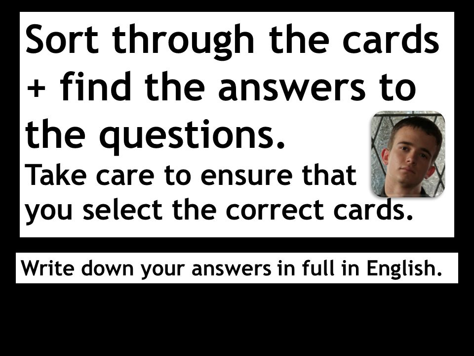 Sort through the cards + find the answers to the questions. Take care to ensure that you select the correct cards. Write down your answers in full in