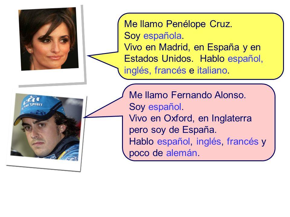 Me llamo Penélope Cruz. Soy española. Vivo en Madrid, en España y en Estados Unidos. Hablo español, inglés, francés e italiano. Me llamo Fernando Alon