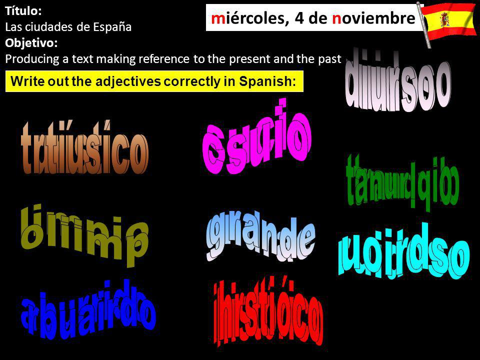 Título: Las ciudades de España Objetivo: Producing a text making reference to the present and the past miércoles, 4 de noviembre Write out the adjectives correctly in Spanish: