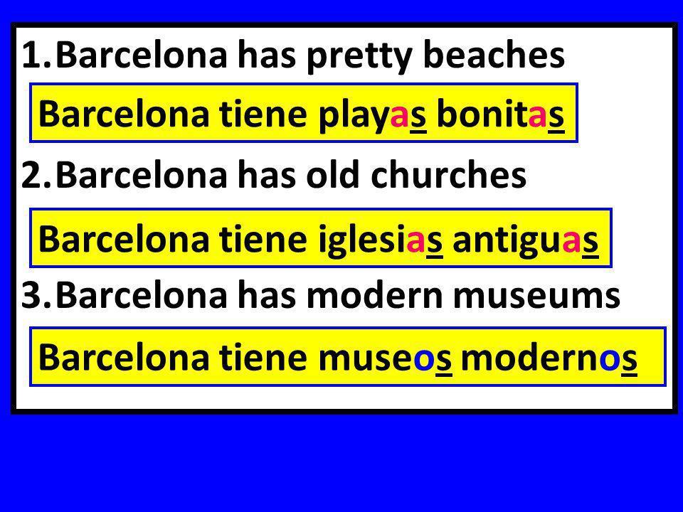 1.Barcelona has pretty beaches 2.Barcelona has old churches 3.Barcelona has modern museums Barcelona tiene playas bonitas Barcelona tiene iglesias antiguas Barcelona tiene museos modernos