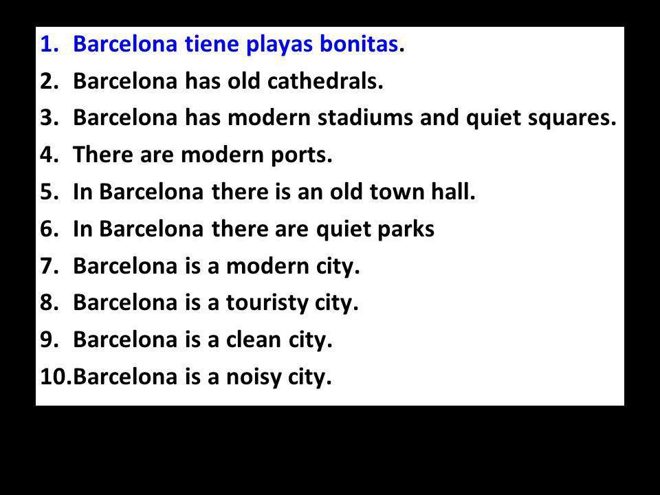 1.Barcelona tiene playas bonitas. 2.Barcelona has old cathedrals.